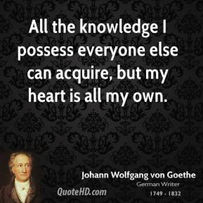 All the knowledge I possess everyone else can acquire, but my heart is all my own.