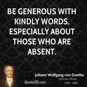 Be generous with kindly words, especially about those who are absent.