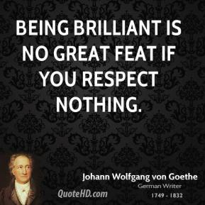 Johann Wolfgang von Goethe - Being brilliant is no great feat if you respect nothing.