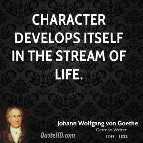 Character develops itself in the stream of life.