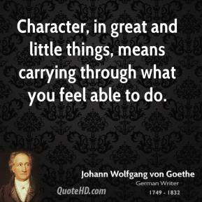Character, in great and little things, means carrying through what you feel able to do.