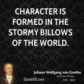 Johann Wolfgang von Goethe - Character is formed in the stormy billows of the world.