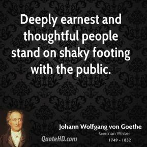 Johann Wolfgang von Goethe - Deeply earnest and thoughtful people stand on shaky footing with the public.