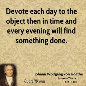 Johann Wolfgang von Goethe - Devote each day to the object then in time and every evening will find something done.