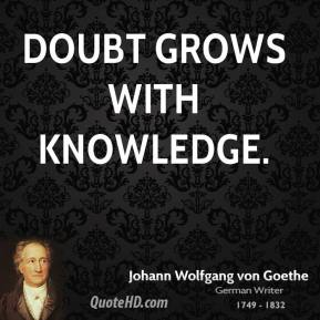 Johann Wolfgang von Goethe - Doubt grows with knowledge.