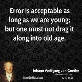 Johann Wolfgang Von Goethe - Error is acceptable as long as we are young; but one must not drag it along into old age.