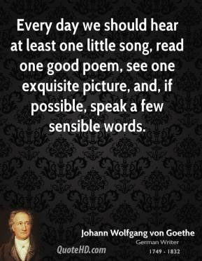 Johann Wolfgang Von Goethe - Every day we should hear at least one little song, read one good poem, see one exquisite picture, and, if possible, speak a few sensible words.