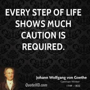 Every step of life shows much caution is required.