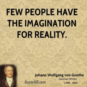 Johann Wolfgang von Goethe - Few people have the imagination for reality.