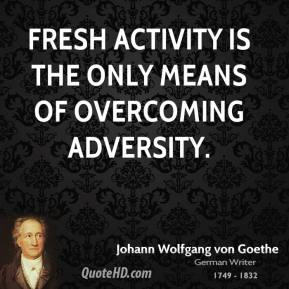 Fresh activity is the only means of overcoming adversity.