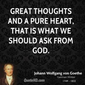 Great thoughts and a pure heart, that is what we should ask from God.