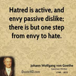 Johann Wolfgang von Goethe - Hatred is active, and envy passive dislike; there is but one step from envy to hate.