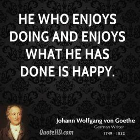 He who enjoys doing and enjoys what he has done is happy.