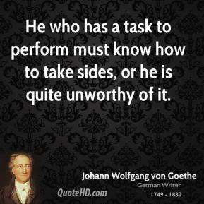 He who has a task to perform must know how to take sides, or he is quite unworthy of it.