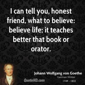 I can tell you, honest friend, what to believe: believe life; it teaches better that book or orator.