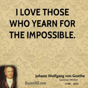 Johann Wolfgang von Goethe - I love those who yearn for the impossible.