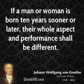If a man or woman is born ten years sooner or later, their whole aspect and performance shall be different.