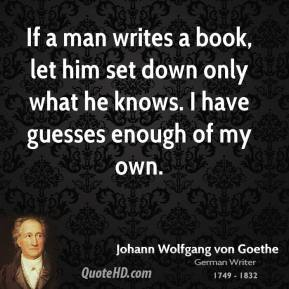 Johann Wolfgang von Goethe - If a man writes a book, let him set down only what he knows. I have guesses enough of my own.