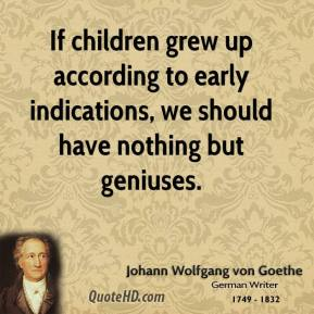 If children grew up according to early indications, we should have nothing but geniuses.