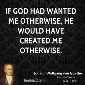If God had wanted me otherwise, He would have created me otherwise.