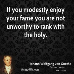 If you modestly enjoy your fame you are not unworthy to rank with the holy.