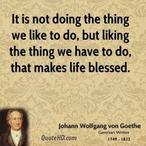 It is not doing the thing we like to do, but liking the thing we have to do, that makes life blessed.