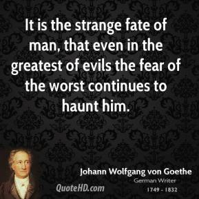 It is the strange fate of man, that even in the greatest of evils the fear of the worst continues to haunt him.