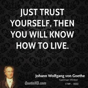 Johann Wolfgang von Goethe - Just trust yourself, then you will know how to live.