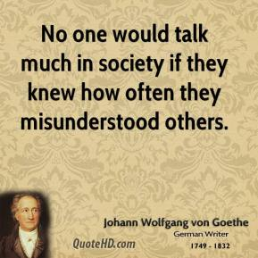 No one would talk much in society if they knew how often they misunderstood others.
