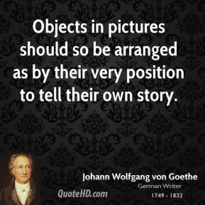 Objects in pictures should so be arranged as by their very position to tell their own story.