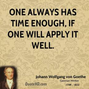 One always has time enough, if one will apply it well.