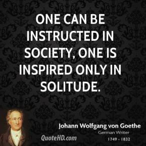 Johann Wolfgang von Goethe - One can be instructed in society, one is inspired only in solitude.