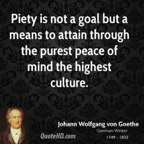 Johann Wolfgang Von Goethe - Piety is not a goal but a means to attain through the purest peace of mind the highest culture.