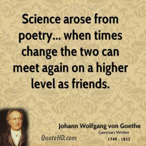 Science arose from poetry... when times change the two can meet again on a higher level as friends.