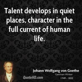Talent develops in quiet places, character in the full current of human life.