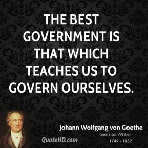 Johann Wolfgang von Goethe - The best government is that which teaches us to govern ourselves.