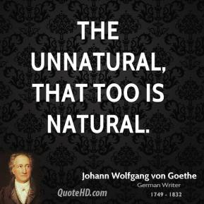 Johann Wolfgang von Goethe - The unnatural, that too is natural.