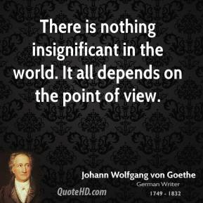 There is nothing insignificant in the world. It all depends on the point of view.