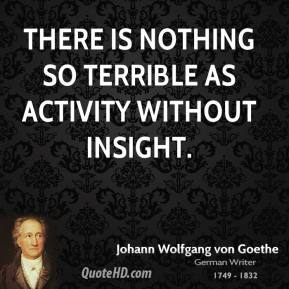 There is nothing so terrible as activity without insight.