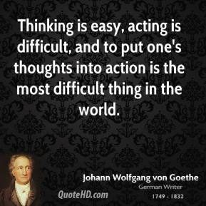 Thinking is easy, acting is difficult, and to put one's thoughts into action is the most difficult thing in the world.
