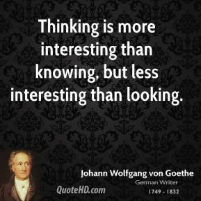 Thinking is more interesting than knowing, but less interesting than looking.