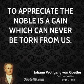 To appreciate the noble is a gain which can never be torn from us.