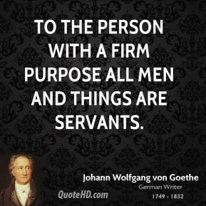 Johann Wolfgang von Goethe - To the person with a firm purpose all men and things are servants.