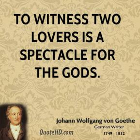 Johann Wolfgang von Goethe - To witness two lovers is a spectacle for the gods.