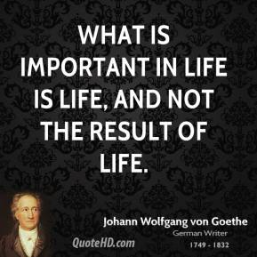 Johann Wolfgang von Goethe - What is important in life is life, and not the result of life.