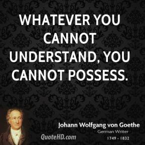 Whatever you cannot understand, you cannot possess.