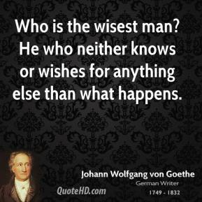 Who is the wisest man? He who neither knows or wishes for anything else than what happens.