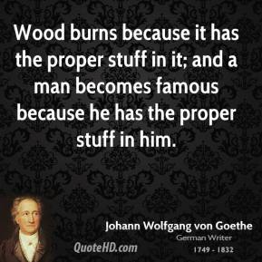 Wood burns because it has the proper stuff in it; and a man becomes famous because he has the proper stuff in him.