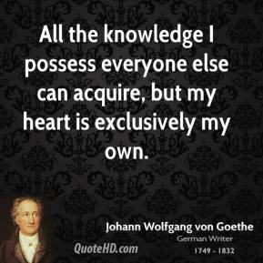 All the knowledge I possess everyone else can acquire, but my heart is exclusively my own.