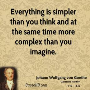 Johann Wolfgang von Goethe  - Everything is simpler than you think and at the same time more complex than you imagine.
